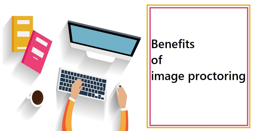 Benefits of image proctoring